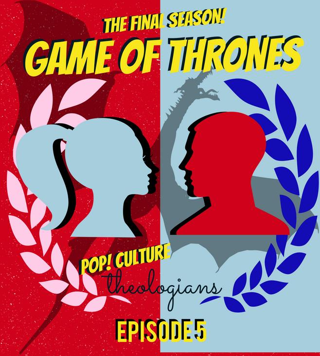 Pop! Culture Theologians: Game of Thrones Season 8, Episode 5