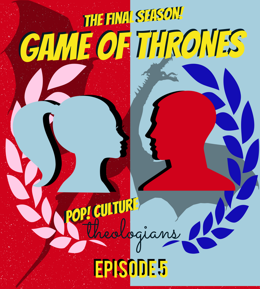 Pop! Culture Theologians: Game of Thrones Season 8, Episode 5