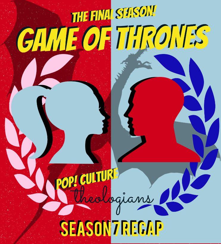 Pop! Culture Theologians: Game of Thrones Season 7 Recap!