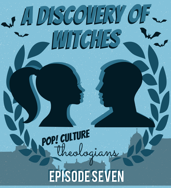 Pop! Culture Theologians: A Discovery of Witches Episode 7