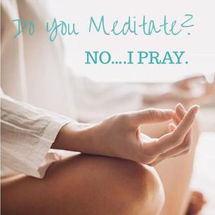 Do You Meditate? No, I Pray.
