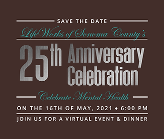 Save the Date: LifeWorks of Sonoma County's 25th Anniversary Celebration on the 16th of May, 2021 at 6pm. Join us for a Virtual Event and Dinner