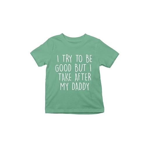 I TRY TO BE GOOD BUT I TAKE AFTER MY DADDY