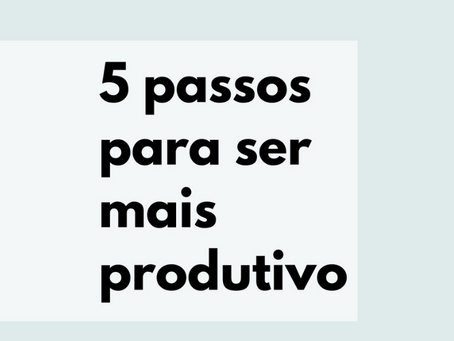 5 Passos para ser mais produtivo