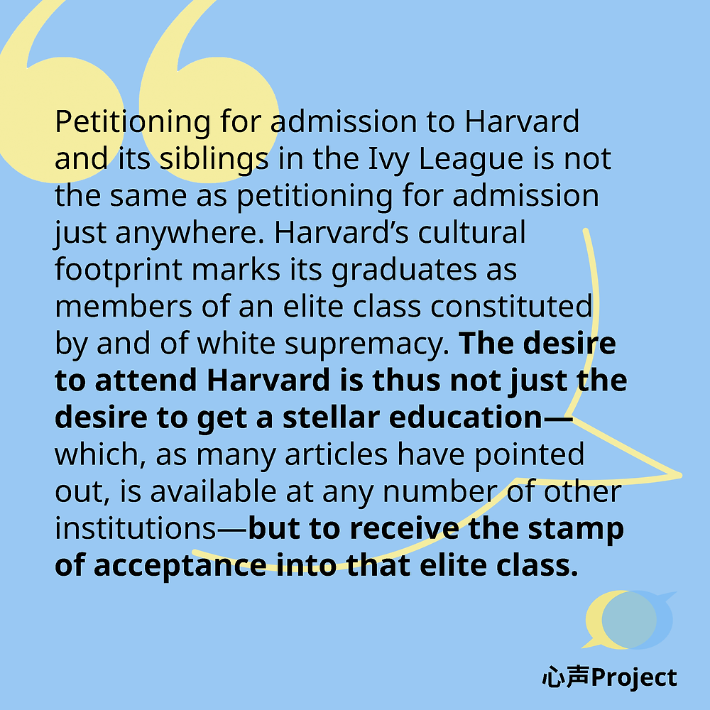 Petitioning for admission to Harvard and its siblings in the Ivy League, then, is not the same as petitioning for admission just anywhere. Harvard's cultural footprint marks its graduates as members of an elite class constituted by and of white supremacy. The desire to attend Harvard is thus not just the desire to get a stellar education—which, as many articles have pointed out, is available at any number of other institutions—but to receive the stamp of acceptance into that elite class.