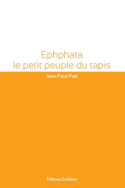 """Ephphata, le petit peuple du tapis"" - Jean-Paul PRAT"