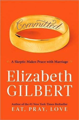 Elizabeth Gilbert—Committed - a skeptic makes peace with marriage