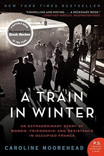 Caroline Moorehead—A Train in Winter: An Extraordinary Story of Women, Friendsh