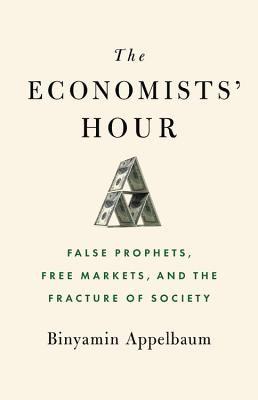 Binyamin Appelbaum—The Economists' Hour - False Prophets, Free Markets, And The