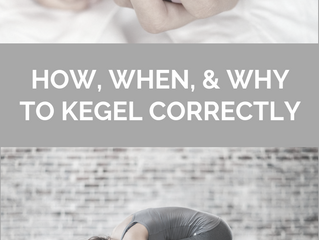 HOW, WHEN, AND WHY TO KEGEL CORRECTLY