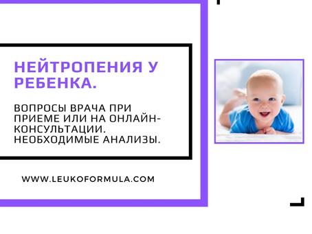 Нейтропения у ребенка. Вопросы врача при приеме или на онлайн-консультации. Необходимые анализы.