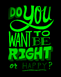 Do you want to be right or be happy?