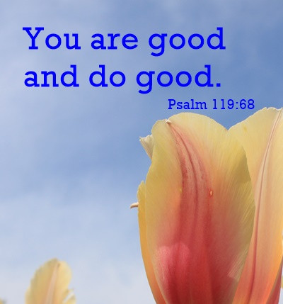 You are good and do good. Psalm 119:68