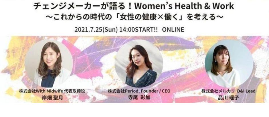 2021/07/25 『チェンジメーカーが語る!Women's Health & Work ~これからの時代の「女性の健康×働く」を考える』(前編)