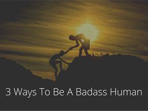 3 Ways To Be A Badass Human