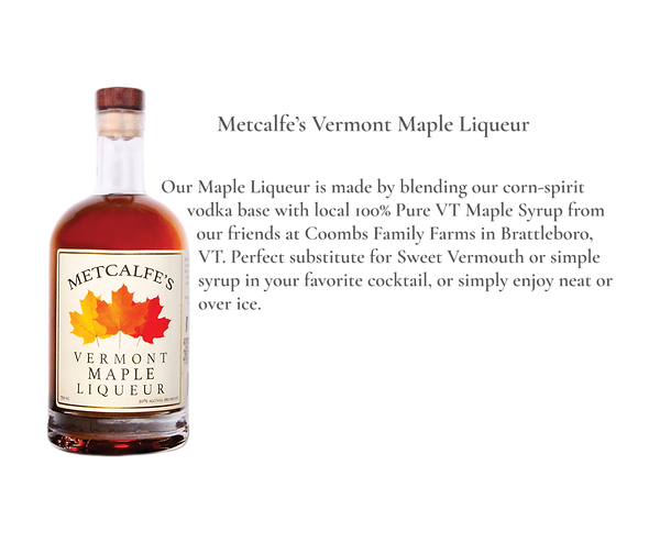 Metcalfe's Vermont Maple Liqueur. Maple Syrup with a kick!  Our Maple Liqueur is made by blending our corn-spirit vodka base with local 100% Pure VT Maple Syrup from our friends at Coombs Family Farms in Brattleboro, VT.  Perfect substitute for Sweet Vermouth or simple syrup in your favorite cocktail, or simply enjoy neat or over ice.