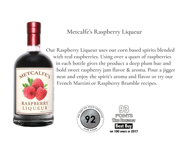 Metcalfe's Raspberry Liqueur. Our Raspberry Liqueur uses our corn based neutral grain spirits blended with real raspberries.  Using over a quart of raspberries in each bottle gives the product a deep plum hue and bold sweet raspberry jam flavor & aroma.  Pour a jigger neat and enjoy the spirit's aroma and flavor or try our French Martini or Raspberry Bramble recipes.