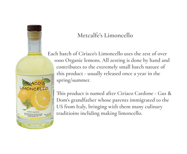 Metcalfe's Limoncello. Each batch of Ciriaco's Limoncello uses the zest of over 1000 Organic lemons.  All zesting is done by hand and contributes to the extremely small batch nature of this product – usually released once a year in the spring/summer.   This product is named after Ciriaco Cardone – Gus & Dom's grandfather who's parents immigrated to the US from Italy, bringing with them many culinary traditions including making limoncello.