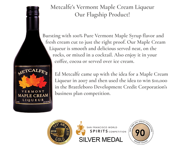 Metcalfe's Vermont Maple Cream Liqueur. Our flagship product.  Bursting with 100% Pure Vermont Maple Syrup flavor and fresh cream cut to just the right proof.  Our Maple Cream Liqueur is smooth and delicious served neat, on the rocks or mixed in a cocktail. Also enjoy it in your coffee, cocoa or served over ice cream. Ed Metcalfe came up with the idea for a Maple Cream Liqueur in 2007 and then used the idea to win $10,000 in the Brattleboro Development Credit Corporation's business plan competition.