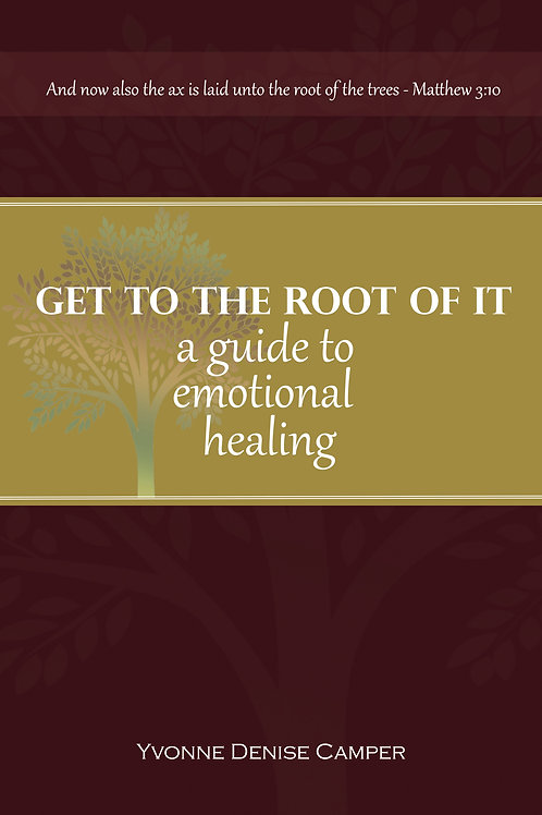 GET TO THE ROOT OF IT, A Guide to Emotional Healing