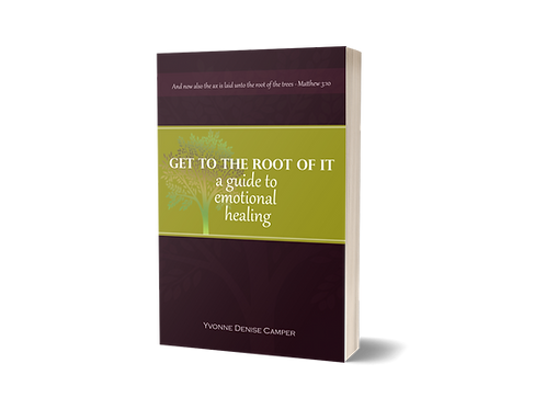 GET TO THE ROOT OF IT; A Guide to Emotional Healing