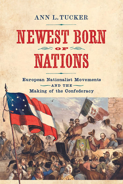 Newest Born of Nations:  European Nationalist Movements and the Making of the Confederacy, by Ann L Tucker