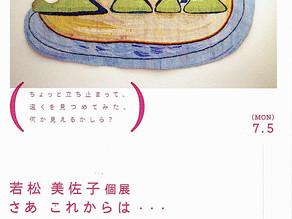 若松 美佐子個展 / さあ これからは・・・ 7/5(月)〜7/10(土)