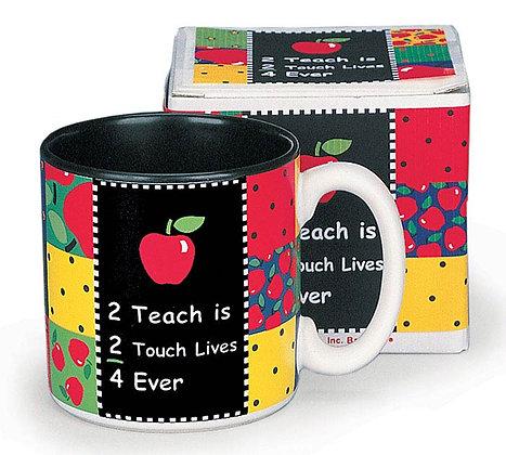 Mug - 2 Teach is 2 Touch Lives 4 Ever