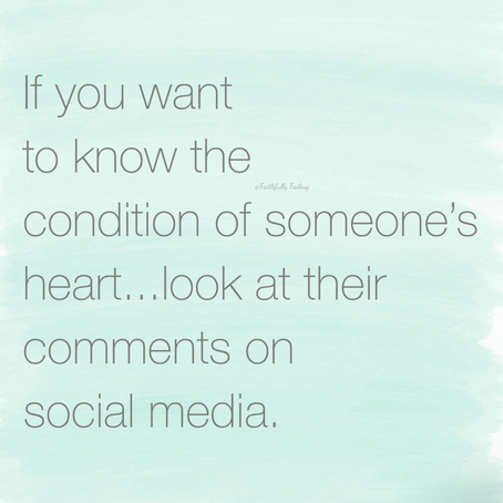 Condition of our hearts can be measured by our comments on social media.