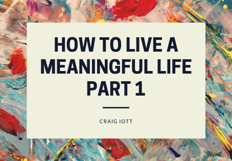 How to Have a Meaningful Life - Part 1