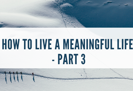 How to Have a Meaningful Life - Part 3