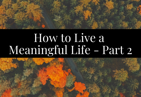 How to Have a Meaningful Life - Part 2