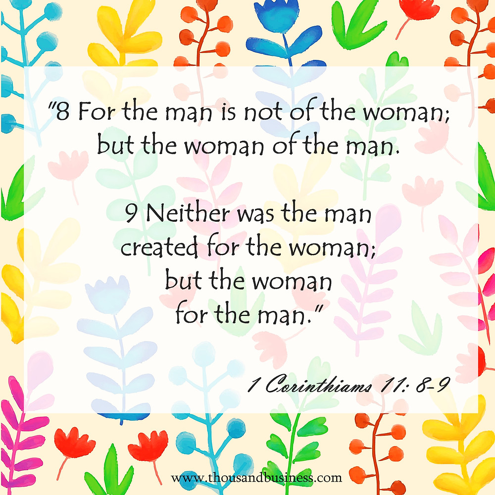 "1 Corinthians 11:8-9 ""8 For the man is not of the woman; but the woman of the man.  9 Neither was the man created for the woman; but the woman for the man."""