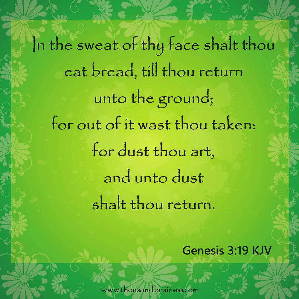 In the sweat of thy face shalt thou eat bread, till thou return unto the ground; for out of it wast thou taken: for dust thou art, and unto dust shalt thou return.