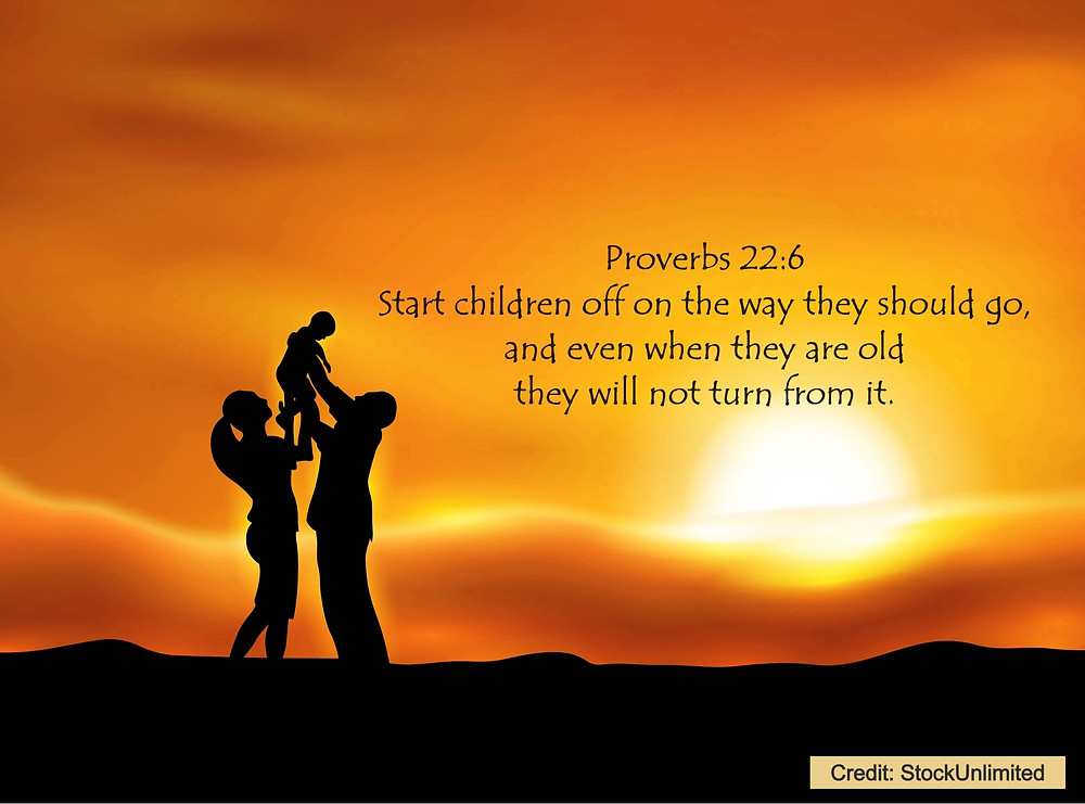 Proverbs 22:6 Start children off on the way they should go, and even when they are old they will not turn from it.