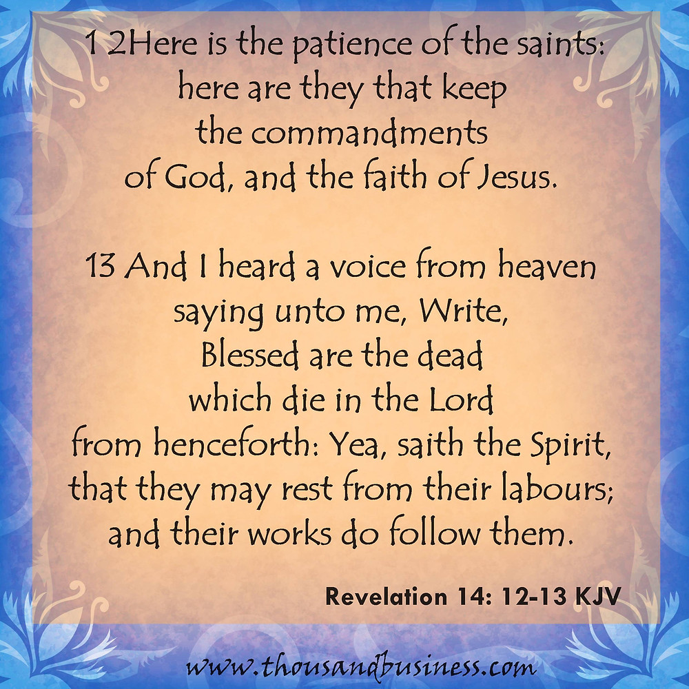 12Here is the patience of the saints: here are they that keep the commandments of God, and the faith of Jesus.  13And I heard a voice from heaven saying unto me, Write, Blessed are the dead which die in the Lord from henceforth: Yea, saith the Spirit, that they may rest from their labours; and their works do follow them.