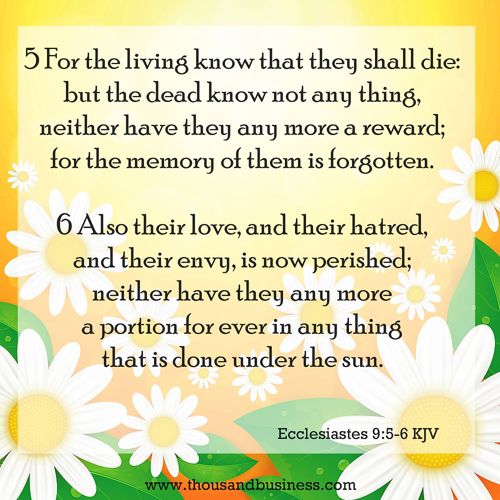 5For the living know that they shall die: but the dead know not any thing, neither have they any more a reward; for the memory of them is forgotten.  6Also their love, and their hatred, and their envy, is now perished; neither have they any more a portion for ever in any thing that is done under the sun.