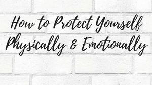 How to Protect Yourself Physically & Emotionally