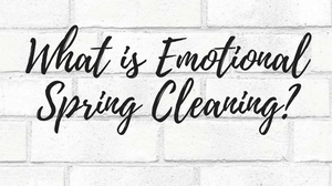 What is Emotional Spring Cleaning?