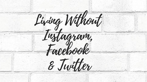 Living Without Instagram, Facebook and Twitter