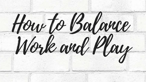 How to Balance Work and Play