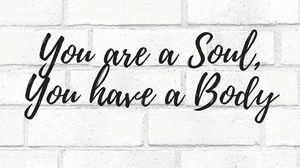 You are a Soul, You Have a Body