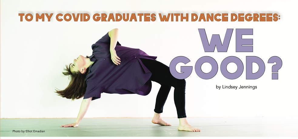 """Lindsey Jennings bends over backwards with one hand on the floor. She wears a purple shirt and black leggins and her hair flies behind her. The overlay text reads """"To My COVID Graduates with Dance Degrees: We Good? by Lindsey Jennings. Photo by Elliot Emadian"""""""