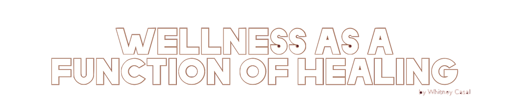 """""""Wellness as a Function of Healing"""" by Whitney Casal"""