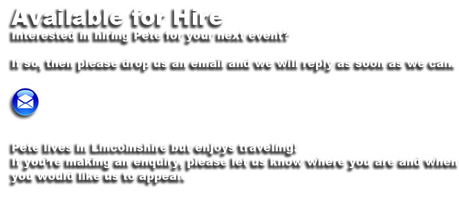 Available for Hire  Interested in hiring Pete for your next event?  If so, then please drop us an email and we will reply as soon as we can.      Pete lives in the South East of Kent but enjoys traveling! If you're making an enquiry, please let us know where you are and when  you would like us to appear.