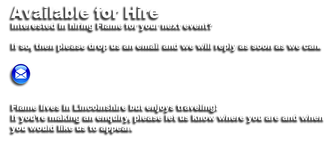 Available for Hire Interested in hiring Flame for your next event?  If so, then please drop us an email and we will reply as soon as we can.      Pete lives in the South East of Kent but enjoys traveling! If you're making an enquiry, please let us know where you are and when  you would like us to appear.