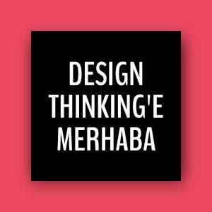 DESIGN THINKING'E MERHABA