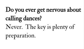 Do you ever get nervous about calling dances-Never. The key is plenty of preparation.