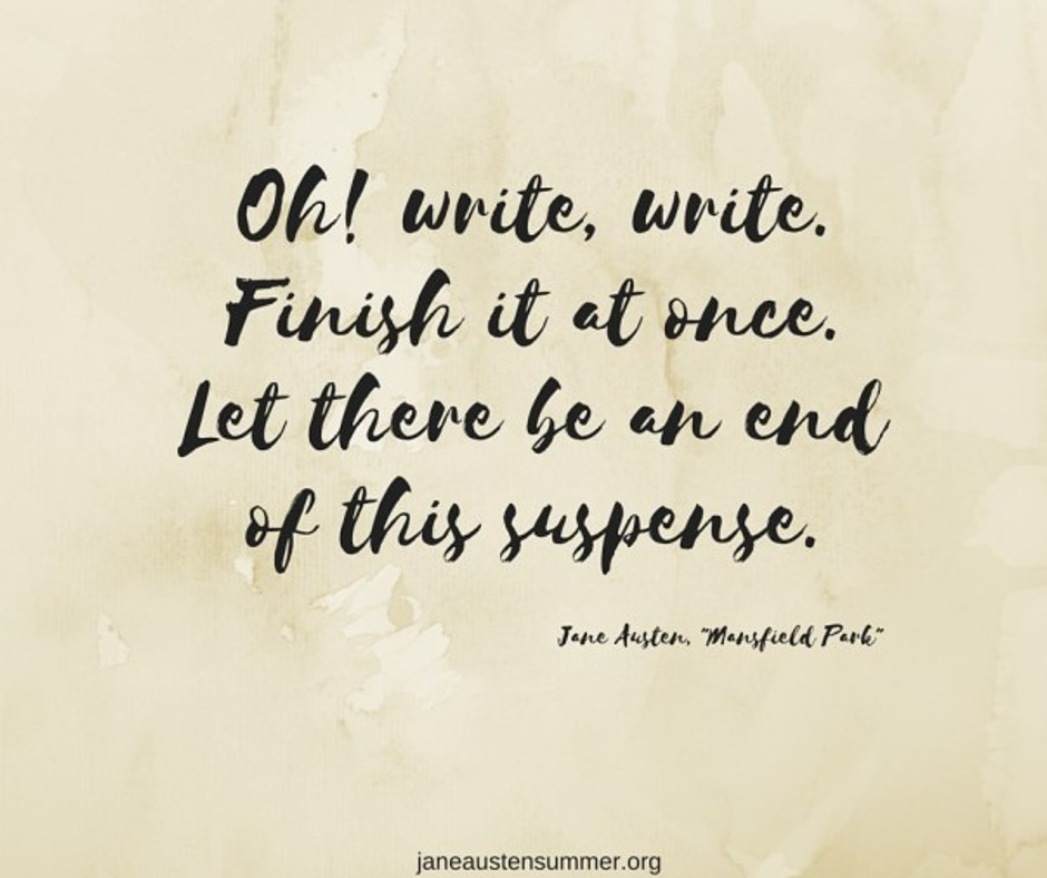 Oh! write, write. Finish it at once. Let there be an end of this suspense.