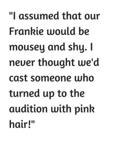 -I assumed that our Frankie would be mousey and shy. I never thought we'd cast someone who turned up to the audition with pink hair!-